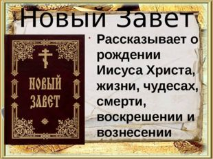 Новый Завет Рассказывает о рождении Иисуса Христа, жизни, чудесах, смерти, во