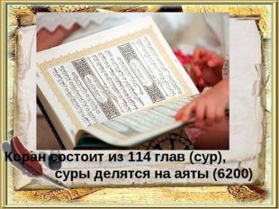 Коран состоит из 114 глав (сур), суры делятся на аяты (6200)