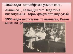 1930 елда татрабфакка укырга керә. Аннан соң, Казан Дәүләт Педагогия институ