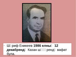 Шәриф Еникеев 1986 елның 12 декабрендә Казан шәһәрендә вафат була.