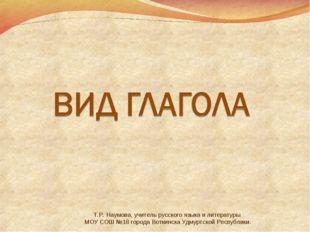 Т.Р. Наумова, учитель русского языка и литературы МОУ СОШ №18 города Воткинск