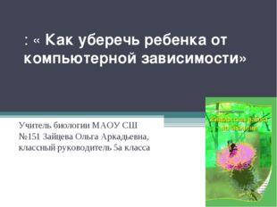 : «Как уберечь ребенка от компьютерной зависимости»   Учитель биологии МАО