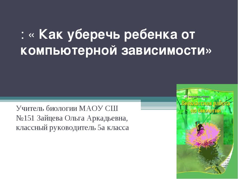 : «Как уберечь ребенка от компьютерной зависимости»   Учитель биологии МАО...
