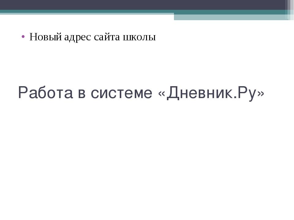 Работа в системе «Дневник.Ру» Новый адрес сайта школы