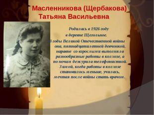 . Масленникова (Щербакова) Татьяна Васильевна Родилась в 1926 году в деревне