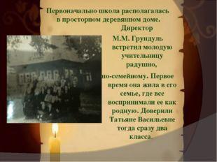 Первоначально школа располагалась в просторном деревянном доме. Директор М.М.