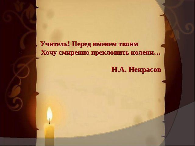 . Учитель! Перед именем твоим Хочу смиренно преклонить колени… Н.А. Некрасов