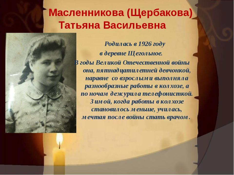 . Масленникова (Щербакова) Татьяна Васильевна Родилась в 1926 году в деревне...