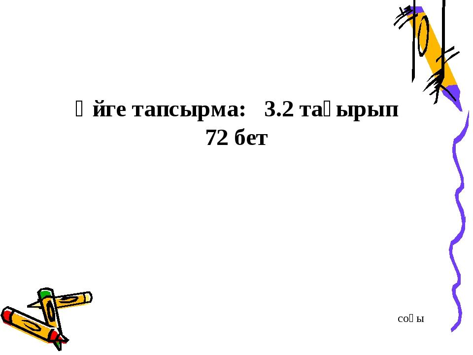 Үйге тапсырма: 3.2 тақырып 72 бет соңы