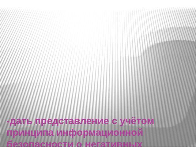 -дать представление с учётом принципа информационной безопасности о негативн...