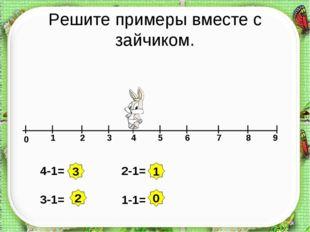 Решите примеры вместе с зайчиком. 0 1 2 3 4 5 6 7 8 9 4-1= 3-1= 2-1= 1-1= 3 2