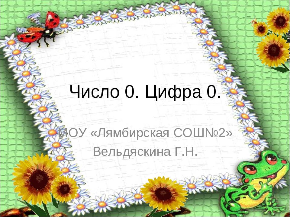 Число 0. Цифра 0. МОУ «Лямбирская СОШ№2» Вельдяскина Г.Н.