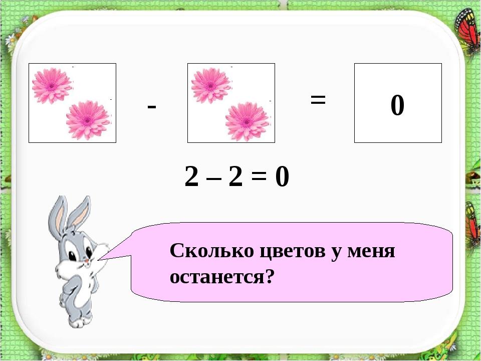 ? 0 - = 2 – 2 = 0 Сколько цветов у меня останется?