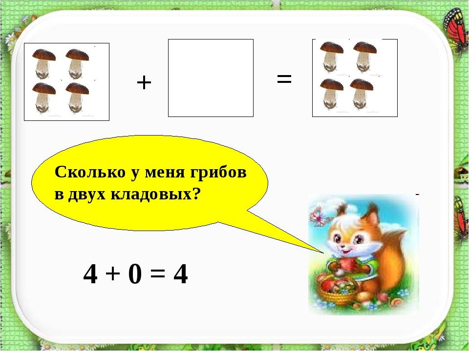 + = ? Сколько у меня грибов в двух кладовых? 4 + 0 = 4