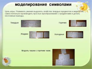 Цель игры: Развивать умение выделять свойства твердых предметов и жидкостей,