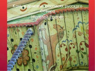 Конь в домовых росписях русского Севера Николай Ерегин