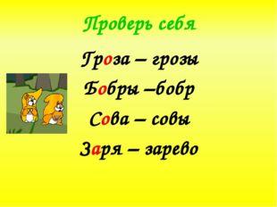 Проверь себя Гроза – грозы Бобры –бобр Сова – совы Заря – зарево