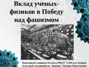 Вклад ученых-физиков в Победу над фашизмом Выполнили учащиеся 8 класса МБОУ