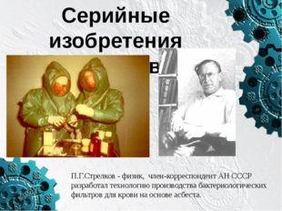 Серийные изобретения физиков П.Г.Стрелков - физик, член-корреспондент АН ССС