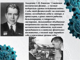 """Академик С.И. Вавилов:""""Советская техническая физика ... с честью выдержала с"""