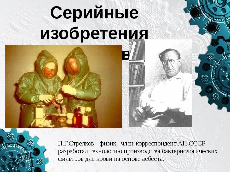 Серийные изобретения физиков П.Г.Стрелков - физик, член-корреспондент АН ССС...