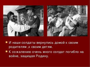 И наши солдаты вернулись домой к своим родителям ,к своим детям. К сожалению