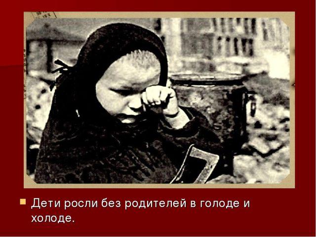 Дети росли без родителей в голоде и холоде.