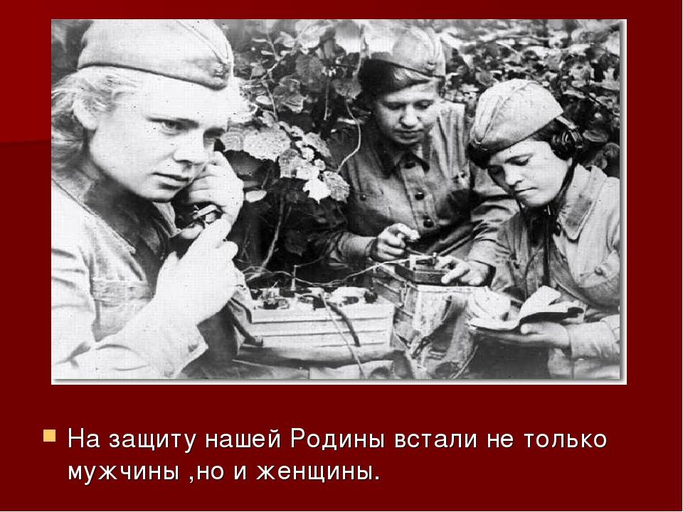 На защиту нашей Родины встали не только мужчины ,но и женщины.