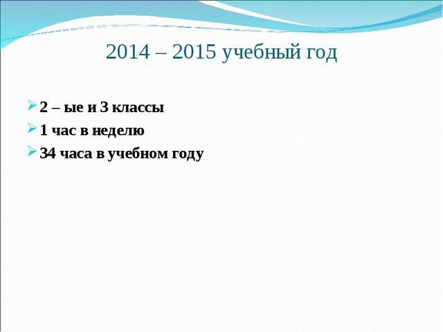2014 – 2015 учебный год 2 – ые и 3 классы 1 час в неделю 34 часа в учебном году