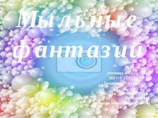 Мыльные фантазии Выполнила: ученица 4 «А» класса МБОУ НШДС № 16 Троицкая Лил