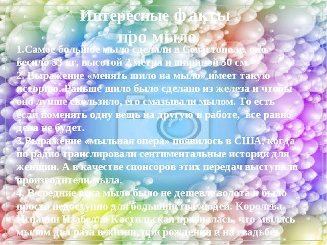 Интересные факты про мыло 1.Самое большое мыло сделали в Севастополе, оно вес...