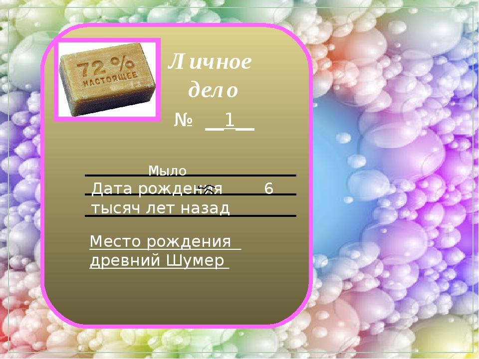 Личное дело № __1__ Мыло Дата рождения 6 тысяч лет назад Место рождения древ...