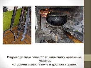 Рядом с устьем печи стоят навытяжку железные ухваты, которыми ставят в печь и