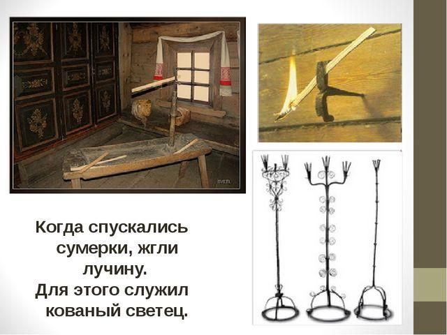 Когда спускались сумерки, жгли лучину. Для этого служил кованый светец.