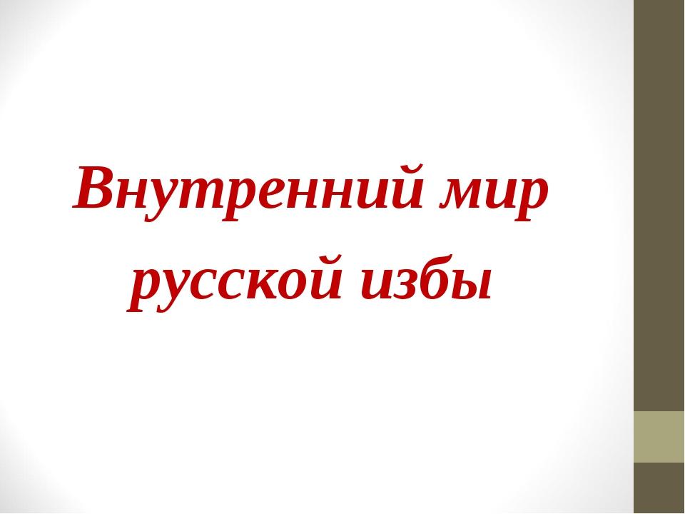 Внутренний мир русской избы