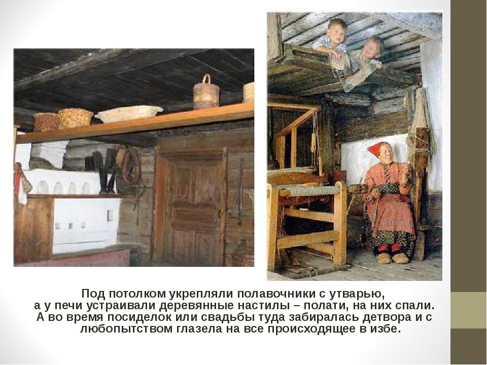 Под потолком укрепляли полавочники с утварью, а у печи устраивали деревянные...