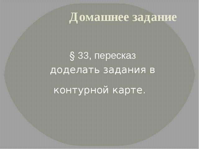Домашнее задание § 33, пересказ доделать задания в контурной карте.