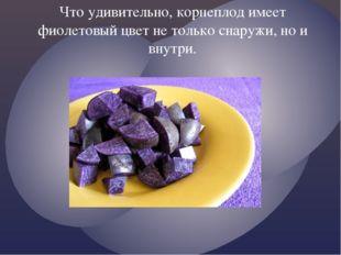 Что удивительно, корнеплод имеет фиолетовый цвет не только снаружи, но и внут