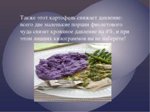 Также этот картофель снижает давление: всего две маленькие порции фиолетового