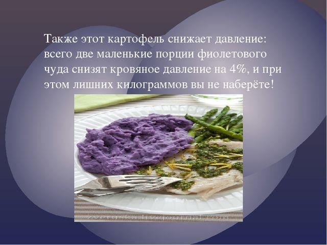 Также этот картофель снижает давление: всего две маленькие порции фиолетового...