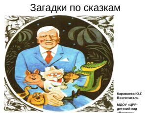 Загадки по сказкам Чуковского Караваева Ю.Г. Воспитатель МДОУ «ЦРР-детский са