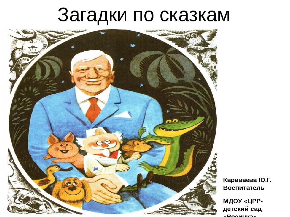 Загадки по сказкам Чуковского Караваева Ю.Г. Воспитатель МДОУ «ЦРР-детский са...