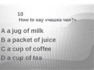 10 How to say «чашка чая?» A a jug of milk B a packet of juice C a cup of co