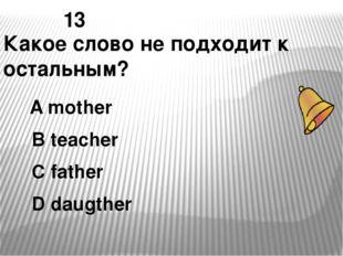 13 Какое слово не подходит к остальным? А mother В teacher С father D daugther