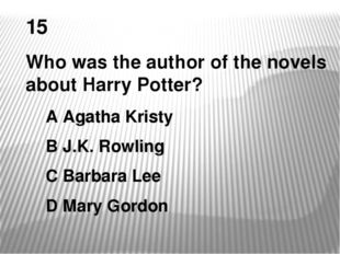 15 Who was the author of the novels about Harry Potter? A Agatha Kristy B J.K