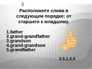2,5,1,3,4 Расположите слова в следующем порядке: от старшего к младшему. 3 1.