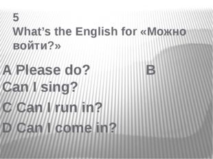 5 What's the English for «Можно войти?» A Please do? B Can I sing? C Can I r