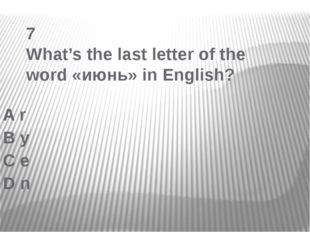 7 What's the last letter of the word «июнь» in English? A r B y C e D n