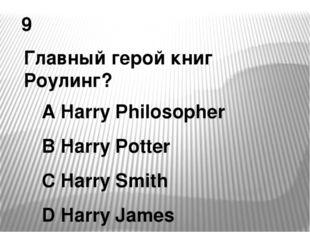 9 Главный герой книг Роулинг? A Harry Philosopher B Harry Potter C Harry Smit