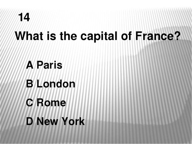 14 What is the capital of France? A Paris B London C Rome D New York